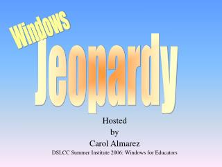 Hosted by Carol Almarez    DSLCC Summer Institute 2006: Windows for Educators