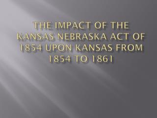 The Impact of the Kansas Nebraska Act of 1854 upon Kansas from 1854 to 1861
