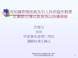 應用知識管理技術及引入伙伴協作教學計劃使引導式教育得以持續發展 許健文 教師 明愛賽馬會樂仁學校 2003 年 9 月 26 日