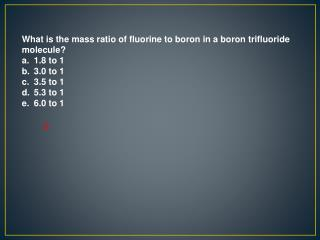 What is the mass ratio of fluorine to boron in a boron trifluoride molecule 1.8 to 1 3.0 to 1 3.5 to 1 5.3 to 1 6.0 to 1