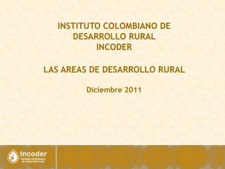 INSTITUTO COLOMBIANO DE DESARROLLO RURAL  INCODER LAS AREAS DE DESARROLLO RURAL   Diciembre 2011