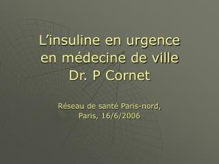 L'insuline en urgence en médecine de ville Dr. P Cornet Réseau de santé Paris-nord,