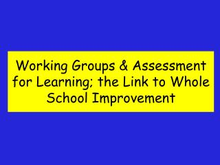 Working Groups & Assessment for Learning; the Link to Whole School Improvement