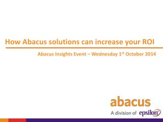How Abacus solutions can increase your ROI Abacus Insights Event – Wednesday 1 st  October 2014