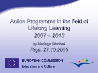 Action Programme in the field of Lifelong Learning 2007 – 2013 by  Nadège Monnot Riga, 27.10.2006