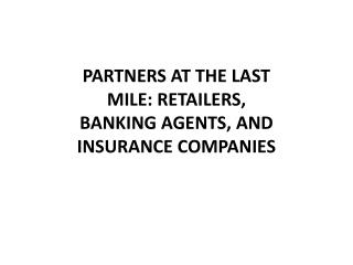 PARTNERS AT THE LAST MILE: RETAILERS, BANKING AGENTS, AND INSURANCE COMPANIES
