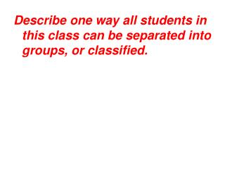 Describe one way all students in this class can be separated into groups, or classified.