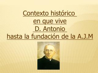 Contexto histórico  en que vive  D. Antonio  hasta la fundación de la A.J.M