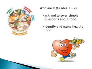 Who am I? (Grades 1 – 2) ask and answer simple questions about food identify and name healthy food