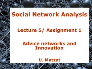 Social Network Analysis Lecture 5/ Assignment 1 Advice networks and Innovation U. Matzat