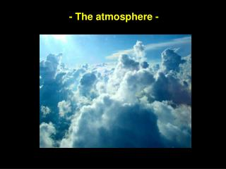- The atmosphere -