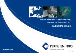 PERFIL EN FRIO –Condesa  Grubu Perfiles de Precisión, S.L. KURUMSAL SUNUM