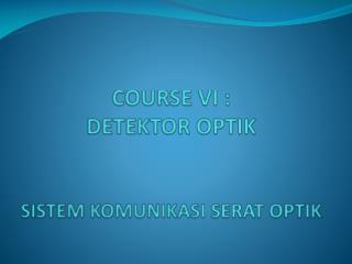 COURSE VI :  DETEKTOR OPTIK SISTEM KOMUNIKASI SERAT OPTIK
