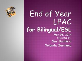 End of Year LPAC for Bilingual/ESL May 08, 2014 Presented by: Sue Banfield Yolanda Sarinana