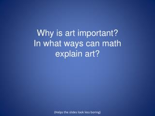 Why is art  important? In  what ways can math  explain  art ? (Helps the slides look less boring)
