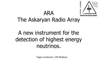 ARA The  Askaryan  Radio Array  A new instrument for the detection of highest energy neutrinos.