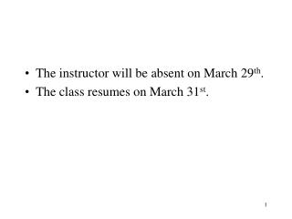The instructor will be absent on March 29 th . The class resumes on March 31 st .