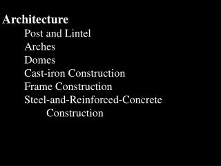 Architecture 	Post and Lintel Arches Domes Cast-iron Construction Frame Construction