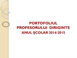 PORTOFOLIUL  PROFESORULUI  DIRIGINTE ANUL  Ş COLAR 2014-2015