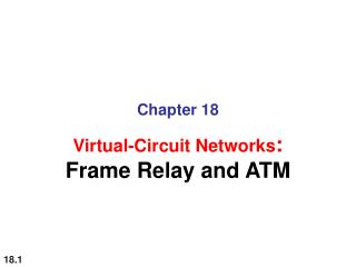 Chapter 18 Virtual-Circuit Networks : Frame Relay and ATM