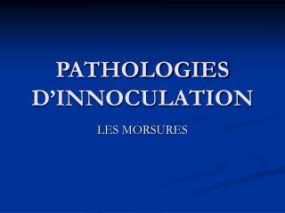 PATHOLOGIES D'INNOCULATION