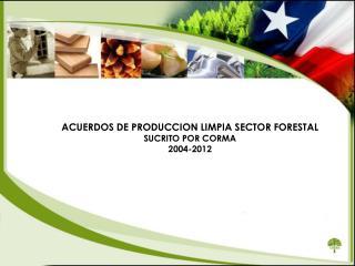 ACUERDOS DE PRODUCCION LIMPIA SECTOR FORESTAL SUCRITO POR CORMA 2004-2012