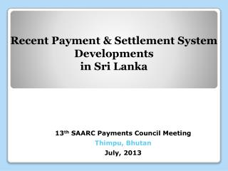13 th SAARC Payments Council Meeting Thimpu , Bhutan July, 2013