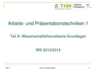 Arbeits- und Präsentationstechniken 1 Teil A: Wissenschaftstheoretische Grundlagen W S 2013/2014