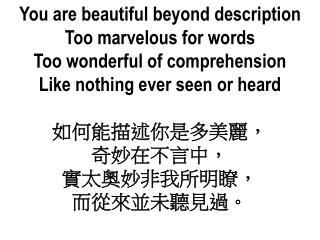 You are beautiful beyond description Too marvelous for words Too wonderful of comprehension