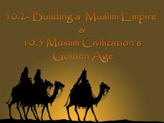 10.2- Building a  Muslim Empire  & 10.3 Muslim Civilization's  Golden Age