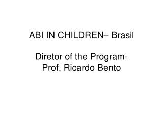 ABI IN CHILDREN– Brasil Diretor of the Program- Prof. Ricardo Bento