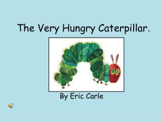 The Very Hungry Caterpillar .