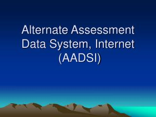 Alternate Assessment Data System, Internet  (AADSI)