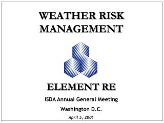 WEATHER RISK MANAGEMENT ELEMENT RE ISDA Annual General Meeting Washington D.C. April 5, 2001