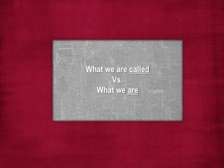 What we are  called Vs. What we  are