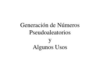 Generación de Números Pseudoaleatorios y Algunos Usos