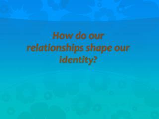 How do our relationships shape our identity?