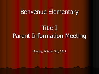 Benvenue  Elementary Title I  Parent Information Meeting Monday, October 3rd, 2011