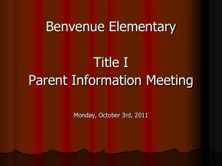 Benvenue  Elementary Title I  Parent Information Meeting Monday, October 3rd, 2011