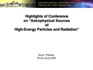 "Highlights of Conference on ""Astrophysical Sources  of High-Energy Particles and Radiation"""