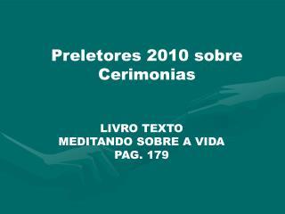 Preletores 2010 sobre  Cerimonias LIVRO TEXTO  MEDITANDO SOBRE A VIDA PAG. 179