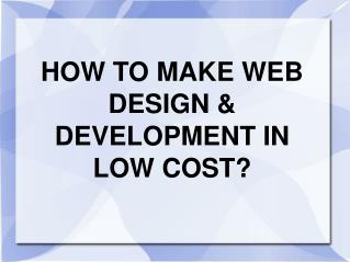 HOW TO MAKE WEB DESIGN & DEVELOPMENT IN LOW COST?