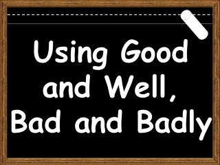 Using Good and Well, Bad and Badly
