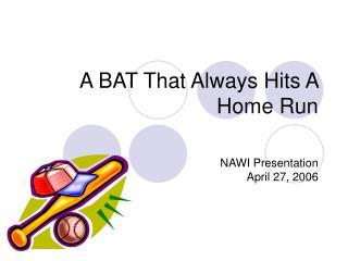 A BAT That Always Hits A Home Run