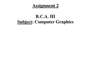 Assignment 2 B.C.A. III Subject : Computer Graphics