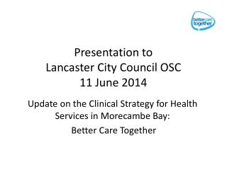Presentation to  Lancaster City Council OSC 11 June 2014