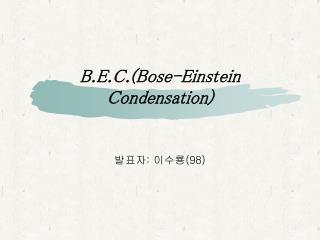 B.E.C.(Bose-Einstein Condensation)