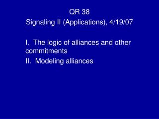 QR 38 Signaling II (Applications), 4/19/07 I.  The logic of alliances and other commitments