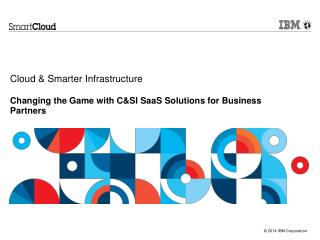 Cloud & Smarter Infrastructure  Changing the Game with C&SI SaaS Solutions for Business Partners