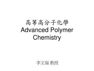 高等高分子化學 Advanced Polymer Chemistry